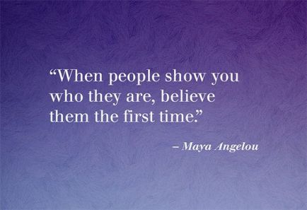 When-people-show-you-who-they-are-believe-them-the-first-time.-Maya-Angelou.